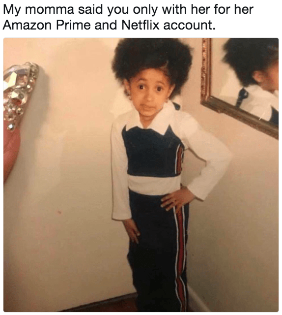 cardi b meme - Shoulder - My momma said you only with her for her Amazon Prime and Netflix account.