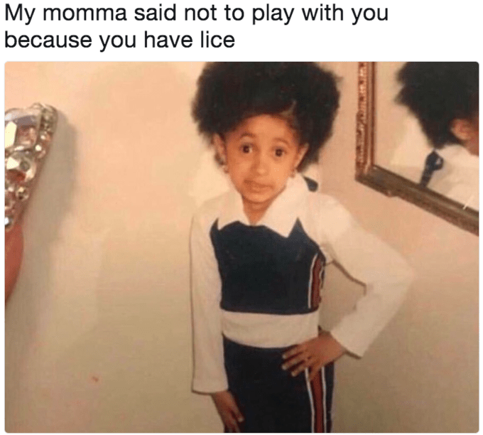 cardi b meme - Shoulder - My momma said not to play with you because you have lice