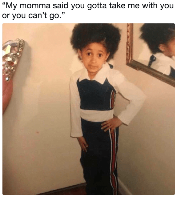 "cardi b meme - Shoulder - ""My momma said you gotta take me with you or you can't go."""