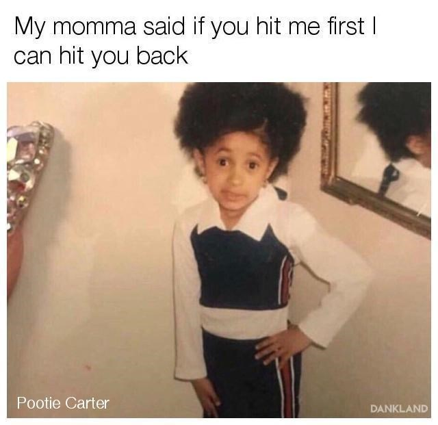 cardi b meme - Shoulder - My momma said if you hit me firstI can hit you back Pootie Carter DANKLAND