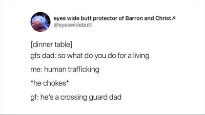 """Text - eyes wide butt protector of Barron and Christ @eyeswidebutt [dinner table] gfs dad: so what do you do for a living me: human trafficking """"he chokes gf: he's a crossing guard dad"""