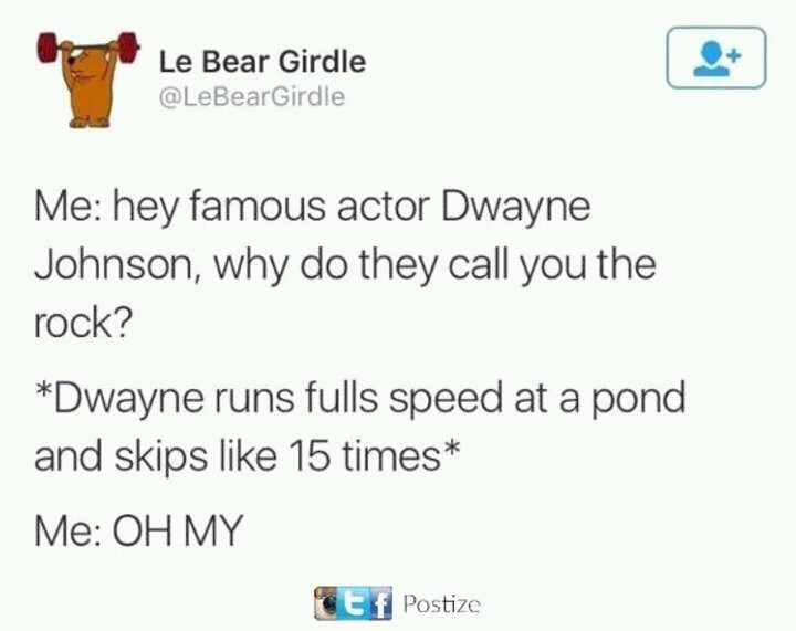 Text - Le Bear Girdle @LeBearGirdle Me: hey famous actor Dwayne Johnson, why do they call you the rock? *Dwayne runs fulls speed at a pond and skips like 15 times* Me: OH MY Ef Postize