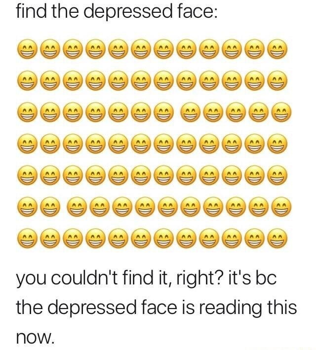 Text - find the depressed face: you couldn't find it, right? it's bc the depressed face is reading this now D D ED D D D D D