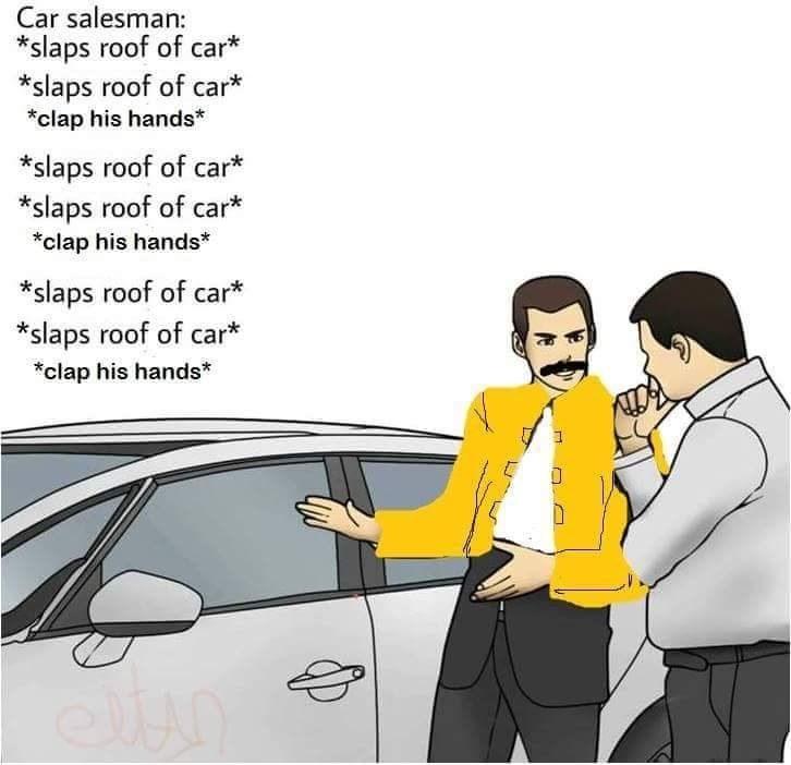 Motor vehicle - Car salesman: *slaps roof of car* *slaps roof of car* *clap his hands* *slaps roof of car* *slaps roof of car* *clap his hands* slaps roof of car* *slaps roof of car* clap his hands*