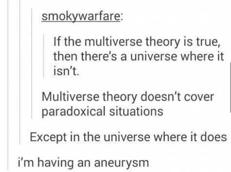 Text - smokywarfare: If the multiverse theory is true, then there's a universe where it isn't. Multiverse theory doesn't cover paradoxical situations Except in the universe where it does i'm having an aneurysm
