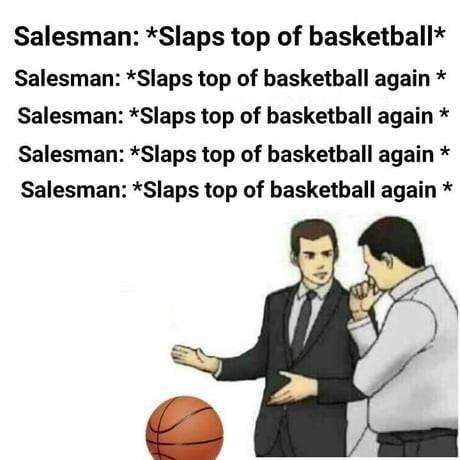Text - Salesman: *Slaps top of basketball Salesman: *Slaps top of basketball again Salesman: *Slaps top of basketball again Salesman: *Slaps top of basketball again Salesman: *Slaps top of basketball again