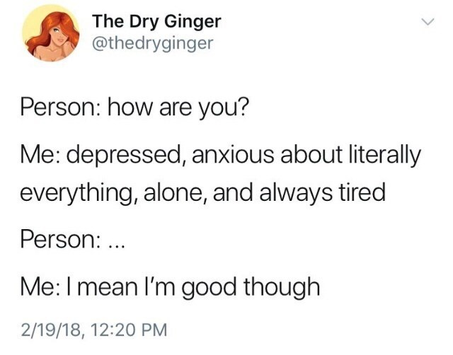 Text - The Dry Ginger @thedryginger Person: how are you? Me: depressed, anxious about literally everything, alone, and always tired Person: .. Me: I mean I'm good though 2/19/18, 12:20 PM