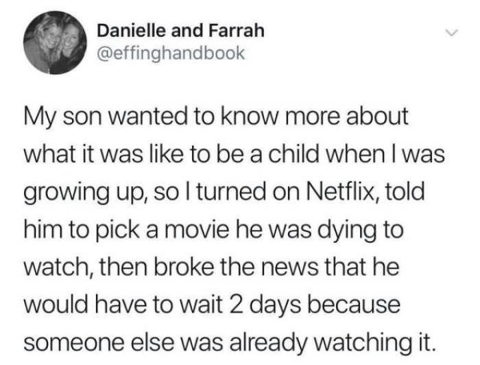 Text - Danielle and Farrah @effinghandbook My son wanted to know more about what it was like to be a child when I was growing up, so I turned on Netflix, told him to pick a movie he was dying to watch, then broke the news that he would have to wait 2 days because someone else was already watching it.