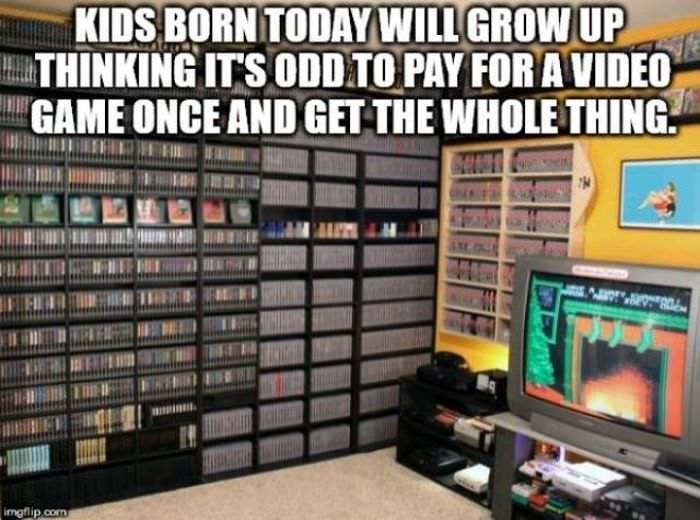 Technology - KIDS BORN TODAY WILL GROW UP THINKING ITS ODDTO PAY FOR AVIDEO GAME ONCE AND GET THE WHOLE THING imgflip.com