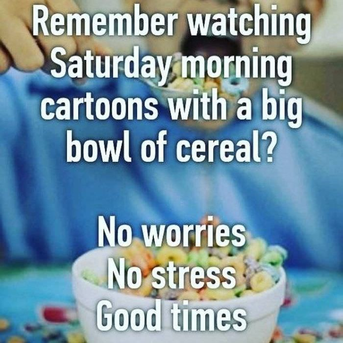 Meal - Remember watching Saturday morning cartoons with a big bowl of cereal? No worries No stress Good times