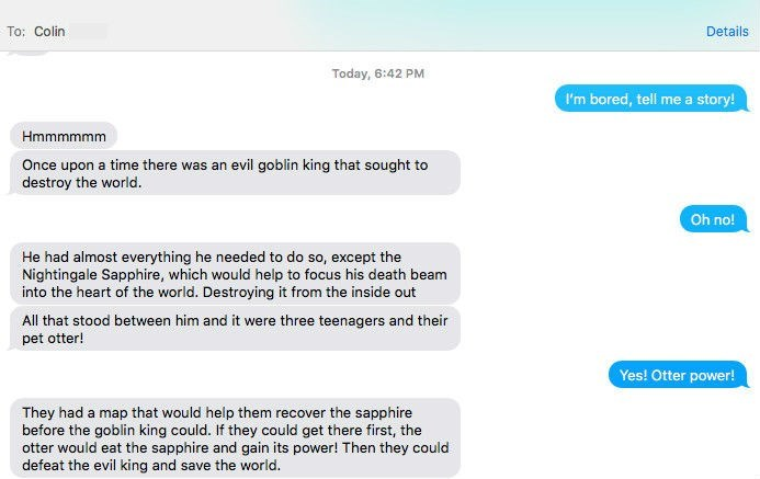 Text - To: Colin Details Today, 6:42 PM I'm bored, tell me a story! Hmmmmmm Once upon a time there was an evil goblin king that sought to destroy the world. Oh no! He had almost everything he needed to do so, except the Nightingale Sapphire, which would help to focus his death beam into the heart of the world. Destroying it from the inside out All that stood between him and it were three teenagers and their pet otter! Yes! Otter power! They had a map that would help them recover the sapphire bef