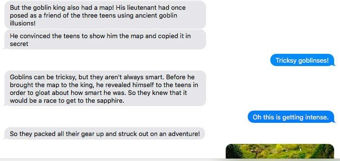 Text - But the goblin king also had a map! His lieutenant had once posed as a friend of the three teens using ancient goblin illusions! He convinced the teens to show him the map and copied it in secret Tricksy goblinses! Goblins can be tricksy, but they aren't always smart. Before he brought the map to the king, he revealed himself to the teens in order to gloat about how smart he was. So they knew that it would be a race to get to the sapphire. Oh this is getting intense. So they packed all th