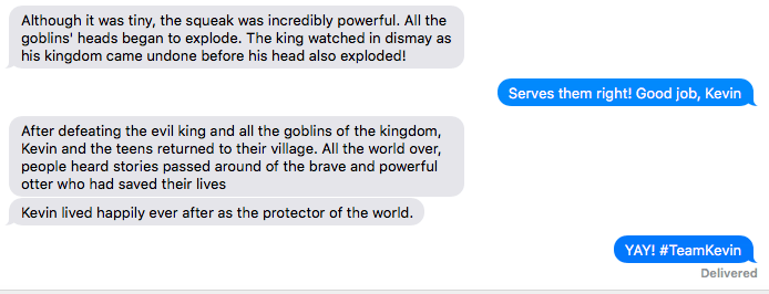 Text - Although it was tiny, the squeak was incredibly powerful. All the goblins' heads began to explode. The king watched in dismay as his kingdom came undone before his head also exploded! Serves them right! Good job, Kevin After defeating the evil king and all the goblins of the kingdom, Kevin and the teens returned to their village. All the world over, people heard stories passed around of the brave and powerful otter who had saved their lives Kevin lived happily ever after as the protector
