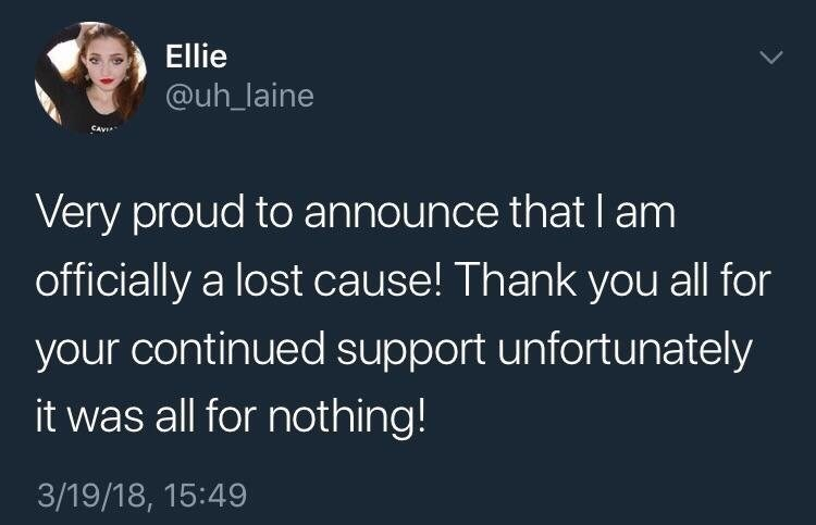 Text - Ellie @uh_laine Very proud to announce that I am officially a lost cause! Thank you all for your continued support unfortunately it was all for nothing! 3/19/18, 15:49
