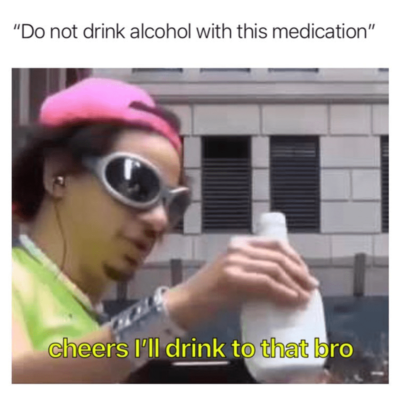 """Eyewear - """"Do not drink alcohol with this medication"""" cheers I'll drink to that bro"""
