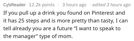 """Text - 3 hours ago edited 3 hours ago CybReader 12.2k points If you pull up a drink you found on Pinterest and it has 25 steps and is more pretty than tasty, I can tell already you are a future """"I want to speak to the manager"""" type of mom"""