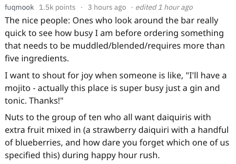 """Text - edited 1 hour ago fugmook 1.5k points 3 hours ago The nice people: Ones who look around the bar really quick to see how busy I am before ordering something that needs to be muddled/blended/requires more than five ingredients. I want to shout for joy when someone is like, """"I'll have a mojito - actually this place is super busy just a gin and tonic. Thanks!""""