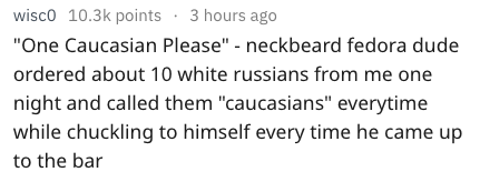 """Text - wisco 10.3k points 3 hours ago """"One Caucasian Please"""" - neckbeard fedora dude ordered about 10 white russians from me one night and called them """"caucasians"""" everytime while chuckling to himself every time he came up to the bar"""