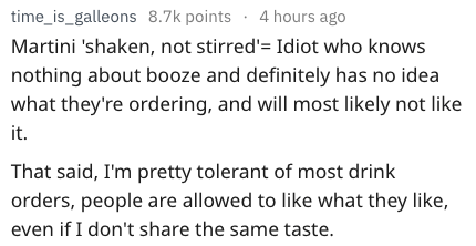 Text - time_is_galleons 8.7k points 4 hours ago Martini 'shaken, not stirred' Idiot who knows nothing about booze and definitely has no idea what they're ordering, and will most likely not like it That said, I'm pretty tolerant of most drink orders, people are allowed to like what they like, even if I don't share the same taste