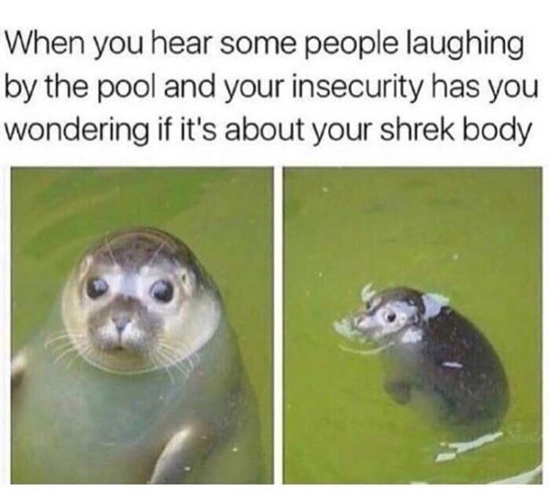 Organism - When you hear some people laughing by the pool and your insecurity has you wondering if it's about your shrek body