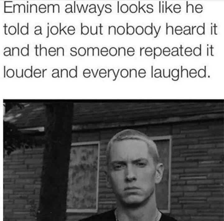 Text - Eminem always looks like he told a joke but nobody heard it and then someone repeated it louder and everyone laughed.
