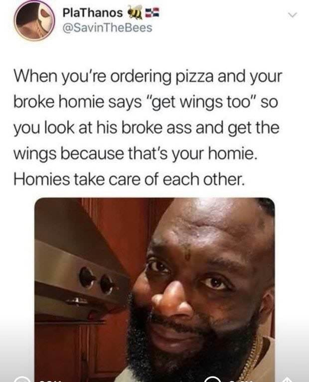 """Text - PlaThanos @SavinTheBees When you're ordering pizza and your broke homie says """"get wings too"""" so you look at his broke ass and get the wings because that's your homie Homies take care of each other. ("""
