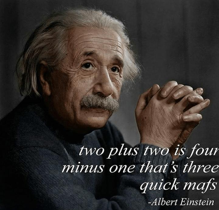 Photo caption - two plus two is four minus one that's three quick mafs -Albert Einstein