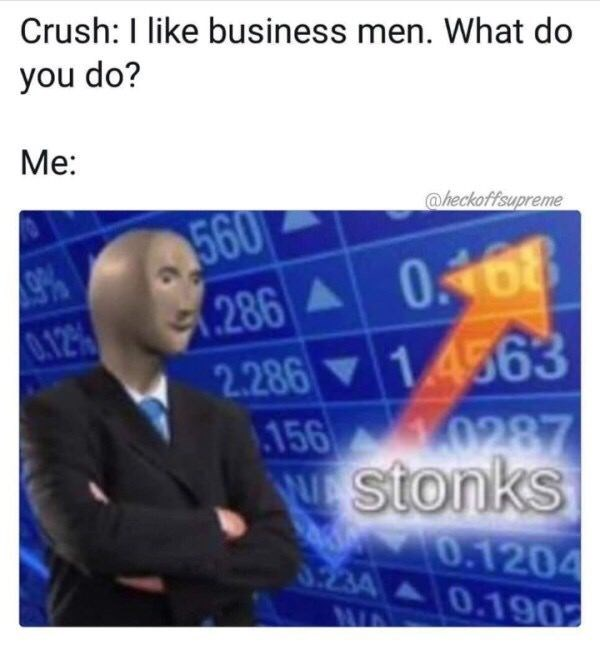 Text - Crush: I like business men. What do you do? Me: @heckoffsupreme 560 286 0468 2.286 14563 966 12% 0287 156 NEStonks 0.1204 3.234 0.190 WA