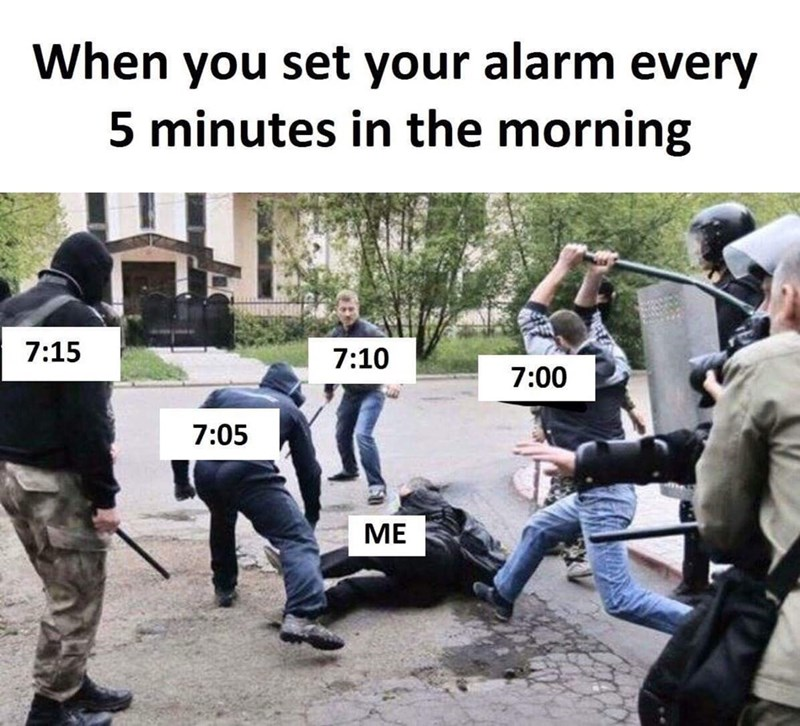 Police - When you set your alarm every 5 minutes in the morning 7:15 7:10 7:00 7:05 МЕ