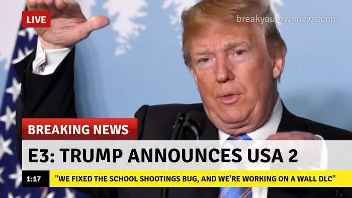 """News - breakyou ownnews.com LIVE BREAKING NEWS E3: TRUMP ANNOUNCES USA 2 """"WE FIXED THE SCHOOL SHOOTINGS BUG, AND WE'RE WORKING ON A WALL DLC"""" 1:17"""