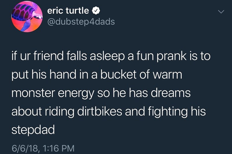 Text - eric turtle @dubstep4dads if ur friend falls asleep a fun prank is to put his hand in a bucket of warm monster energy so he has dreams about riding dirtbikes and fighting his stepdad 6/6/18, 1:16 PM