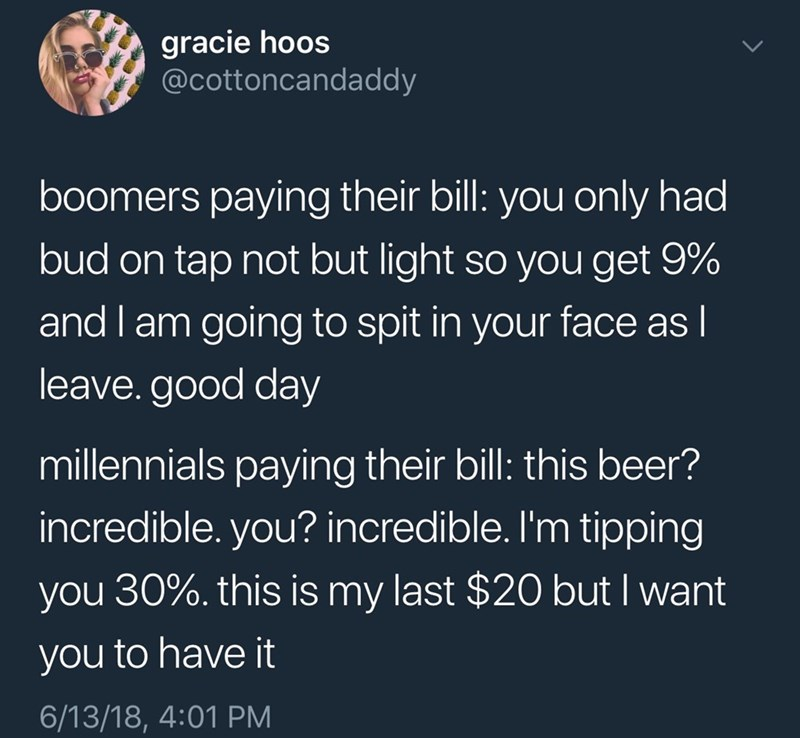 Text - gracie hoos @cottoncandaddy boomers paying their bill: you only had bud on tap not but light so you get 9% and I am going to spit in your face as I leave. good day millennials paying their bill: this beer? incredible. you? incredible. I'm tipping you 30%. this is my last $20 but I want you to have it 6/13/18, 4:01 PM