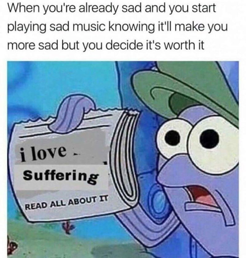 Cartoon - When you're already sad and you start playing sad music knowing it'll make you more sad but you decide it's worth it i love Suffering READ ALL ABOUT IT