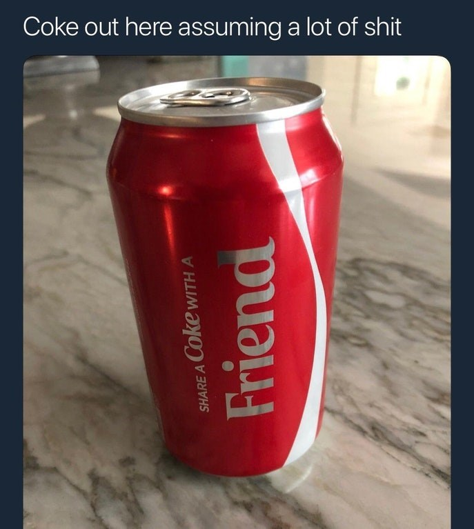 "Coke can that says 'share a Coke with a friend' with the caption, ""Coke out here assuming a lot of shit"""