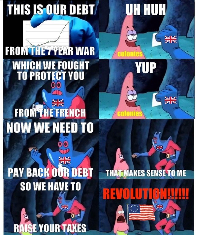 Spongebob comic about how Britain owed debt from the seven-year war so they raised taxes on the colonies and then the colonies declared war