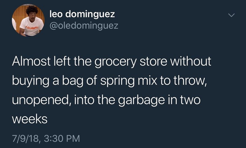 Text - leo dominguez @oledomingez COLGAT Almost left the grocery store without buying a bag of spring mix to throw, unopened, into the garbage in two weeks 7/9/18, 3:30 PM