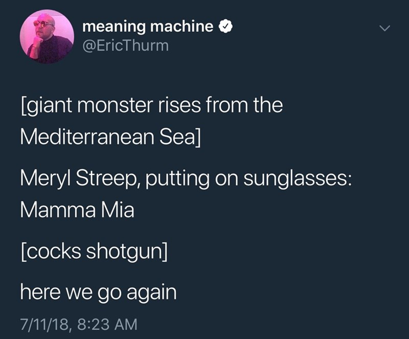 Text - meaning machine @EricThurm [giant monster rises from the Mediterranean Sea] Meryl Streep, putting on sunglasses: Mamma Mia [cocks shotgun] here we go again 7/11/18, 8:23 AM