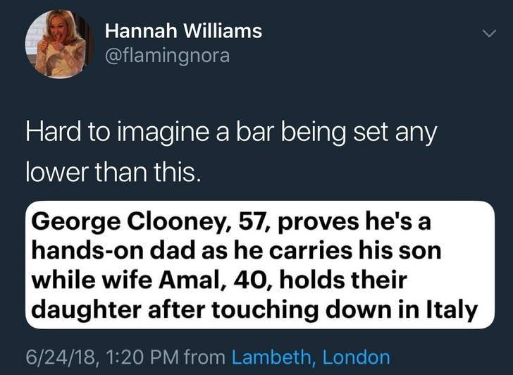 Text - Hannah Williams @flamingnora Hard to imaginea bar being set any lower than this. George Clooney, 57, proves he's a hands-on dad as he carries his son while wife Amal, 40, holds their daughter after touching down in Italy 6/24/18, 1:20 PM from Lambeth, London