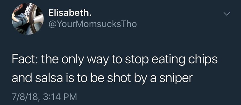 Text - Elisabeth. @YourMomsucksTho Fact: the only way to stop eating chips and salsa is to be shot by a sniper 7/8/18, 3:14 PM