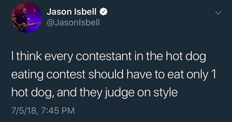 Text - Jason Isbell @Jasonlsbell I think every contestant in the hot dog eating contest should have to eat only 1 hot dog, and they judge on style 7/5/18, 7:45 PM