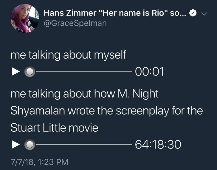"""Text - Hans Zimmer """"Her name is Rio"""" so... @GraceSpelman me talking about myself 00:01 me talking about how M. Night Shyamalan wrote the screenplay for the Stuart Little movie 64:18:30 7/7/18, 1:23 PM"""