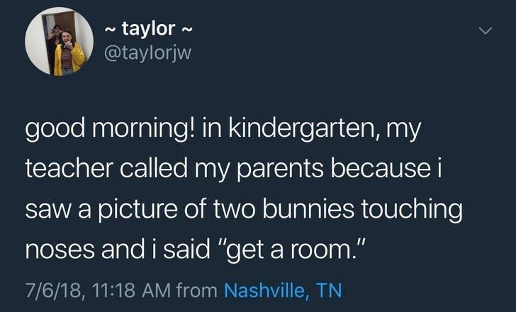"""Text - ~taylor @taylorjw good morning! in kindergarten, my teacher called my parents because i saw a picture of two bunnies touch ing noses and i said """"get a room."""" 7/6/18, 11:18 AM from Nashville, TN"""