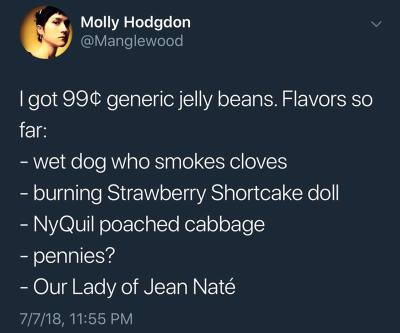 Text - Molly Hodgdon @Manglewood Igot 99¢ generic jelly beans. Flavors so far: - wet dog who smokes cloves -burning Strawberry Shortcake doll -NyQuil poached cabbage - pennies? - Our Lady of Jean Naté 7/7/18, 11:55 PM