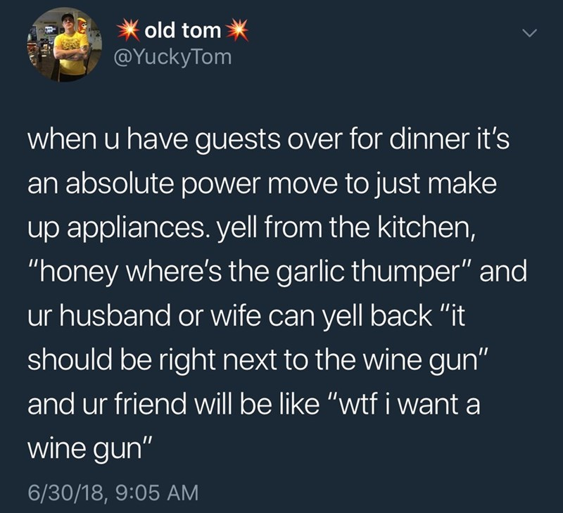 """Text - old tom @YuckyTom when u have guests over for dinner it's an absolute power move to just make up appliances. yell from the kitchen, """"honey where's the garlic thumper"""" and ur husband or wife can yell back """"it should be right next to the wine gun"""" and ur friend will be like """"wtf i want a wine gun"""" 6/30/18, 9:05 AM"""