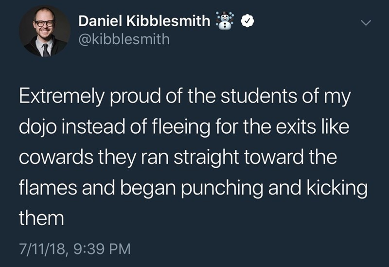 Text - Daniel Kibblesmith @kibblesmith Extremely proud of the students of my dojo instead of fleeing for the exits like cowards they ran straight toward the flames and began punching and kicking them 7/11/18, 9:39 PM