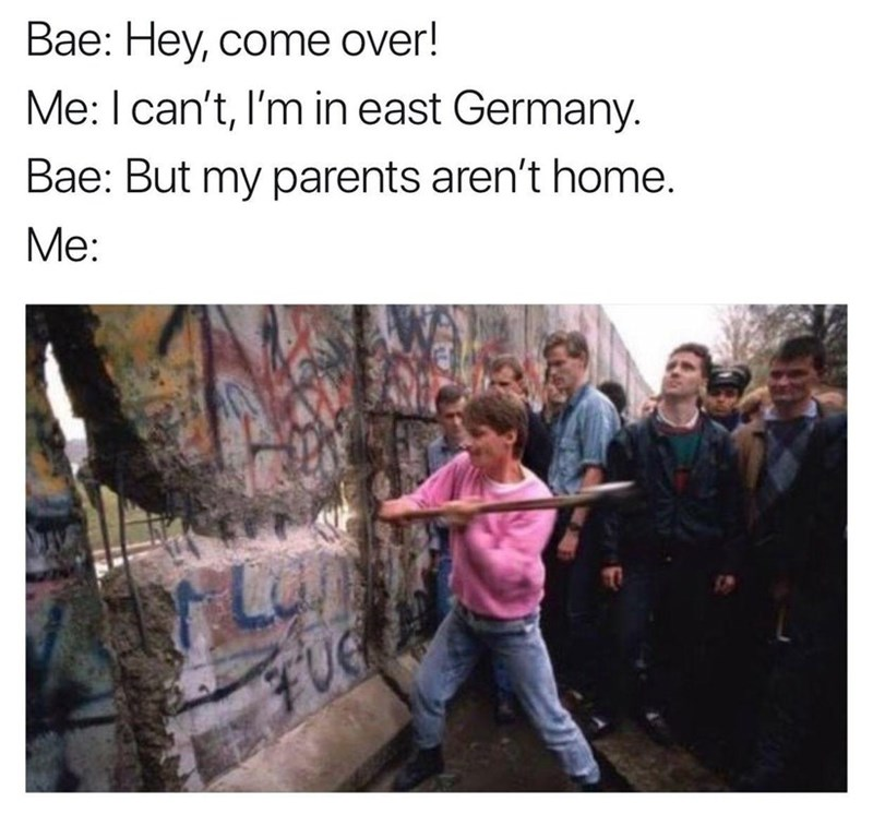 People - Bae: Hey, come over! Me: I can't, I'm in east Germany. Bae: But my parents aren't home. Мe: FUe