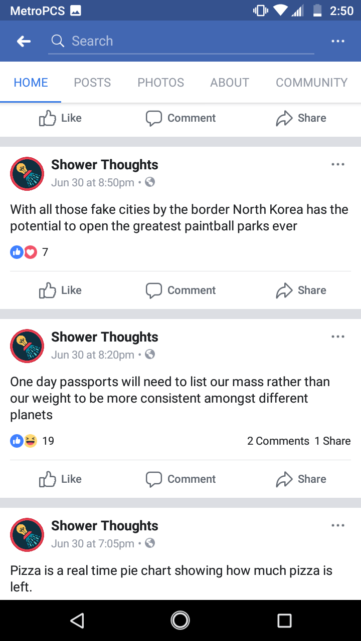 Text - MetroPCS 2:50 Q Search POSTS ABOUT COMMUNITY HOME PHOTOS Like Share Comment Shower Thoughts Jun 30 at 8:50pm. With all those fake cities by the border North Korea has the potential to open the greatest paintball parks ever 7 לן Like Share Comment Shower Thoughts Jun 30 at 8:20pm. One day passports will need to list our mass rather than our weight to be more consistent amongst different planets 19 2 Comments 1 Share nח Like Share Comment Shower Thoughts Jun 30 at 7:05pm. Pizza is a real ti