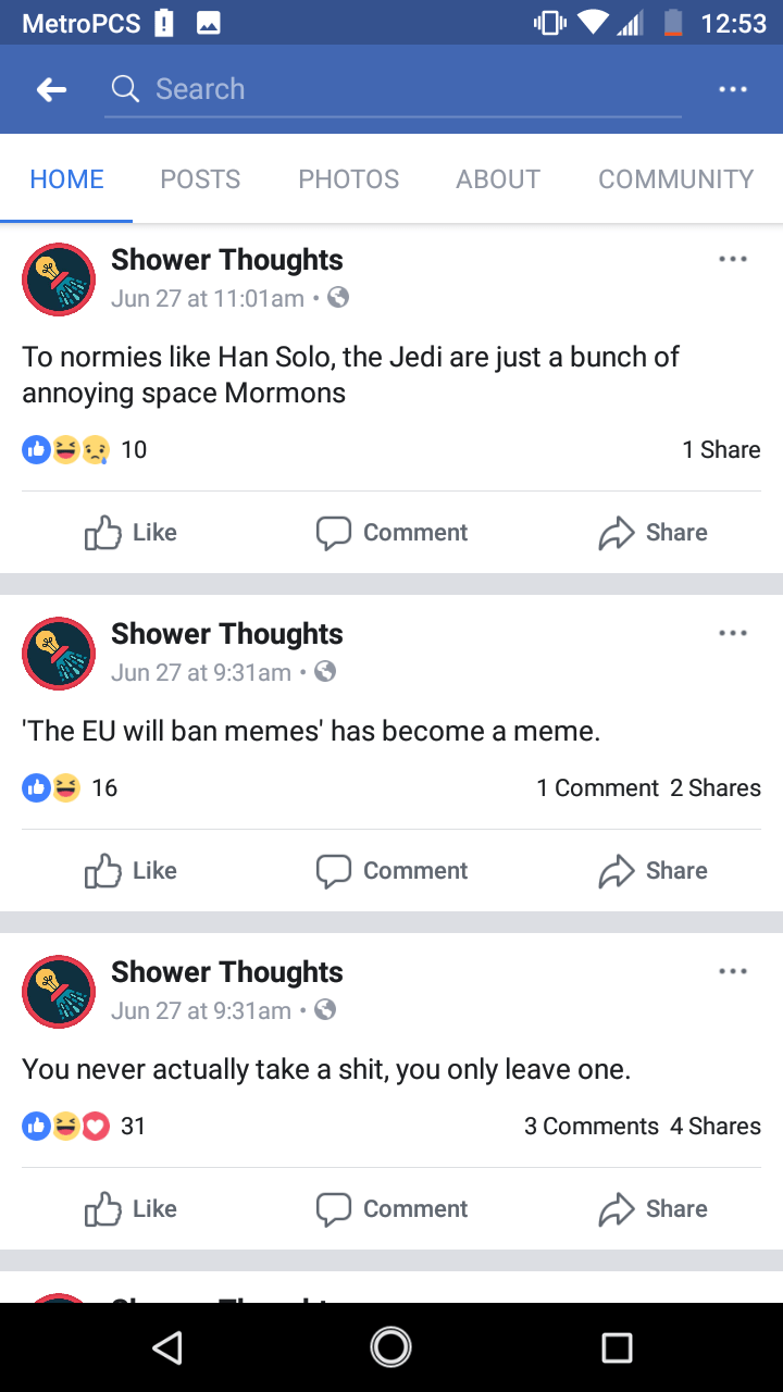 Text - MetroPCS 12:53 Q Search ABOUT COMMUNITY HOME POSTS PHOTOS Shower Thoughts Jun 27 at 11:01 am. To normies like Han Solo, the Jedi are just a bunch of annoying space Mormons 1 Share 10 Like Share Comment Shower Thoughts Jun 27 at 9:31 am. The EU will ban memes' has become a meme. 1 Comment 2 Shares 16 nח Like Share Comment Shower Thoughts Jun 27 at 9:31 am. You never actually take a shit, you only leave one. 3 Comments 4 Shares 31 Like Share Comment V
