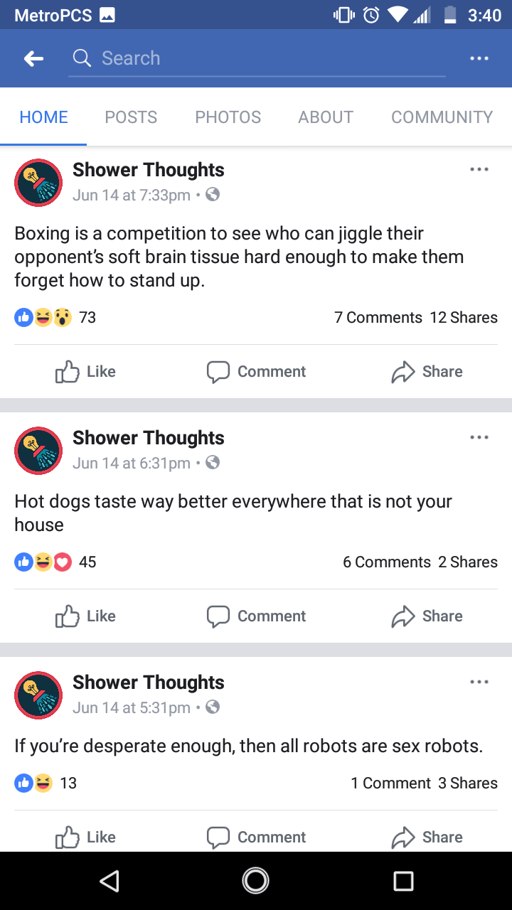 Text - MetroPCS 3:40 Q Search HOME POSTS PHOTOS ABOUT COMMUNITY Shower Thoughts Jun 14 at 7:33pm Boxing is a competition to see who can jiggle their opponent's soft brain tissue hard enough to make them forget how to stand up 73 7 Comments 12 Shares Like Share Comment Shower Thoughts Jun 14 at 6:31pm. Hot dogs taste way better everywhere that is not your house 6 Comments 2 Shares 45 Like Share Comment Shower Thoughts Jun 14 at 5:31pm. If you're desperate enough, then all robots are sex robots. 1