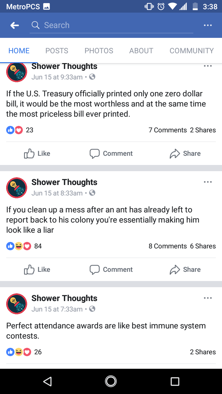 Text - 3:38 MetroPCS Q Search POSTS PHOTOS АBOUT COMMUNITY НOМE Shower Thoughts Jun 15 at 9:33am. If the U.S. Treasury officially printed only one zero dollar bill, it would be the most worthless and at the same time the most priceless bill ever printed. 7 Comments 2 Shares 23 לן Like Share Comment Shower Thoughts Jun 15 at 8:33am. If you clean up a mess after an ant has already left to report back to his colony you're essentially making him look like a liar 8 Comments 6 Shares 84 rLike Share Co